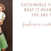 Sustainable Fashion: What It Means For You and The Fashion Industry